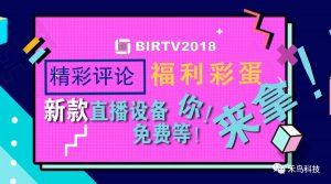 2018BIRTV展 新款直播设备免费等!你!来!拿!!精彩评论 福利彩蛋